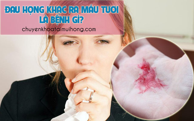 Đau họng và khạc ra máu tươi là bệnh gì?