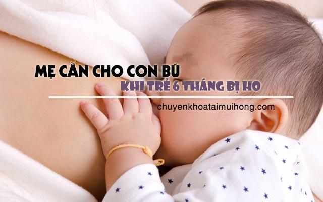 Mẹ cần cho con bú thường xuyên khi trẻ 6 tháng bị ho