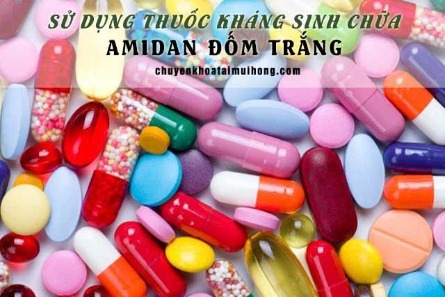 Sử dụng thuốc kháng sinh chữa amidan đốm trắng