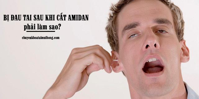 Bị đau tai sau khi cắt amidan có sao không?